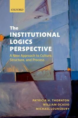 The Institutional Logics Perspective By Thornton, Michael (EDT)/ Ocasio, William (EDT)/ Lounsbury, Michael (EDT)